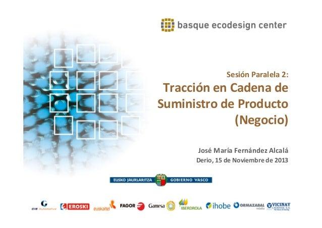 Sesión Paralela 2:  Tracción en Cadena de Suministro de Producto (Negocio) José María Fernández Alcalá Derio, 15 de Noviem...