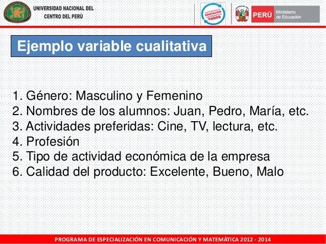 Ejemplo variable cualitativa  1. Género: Masculino y Femenino 2. Nombres de los alumnos: Juan, Pedro, María, etc. 3. Activ...