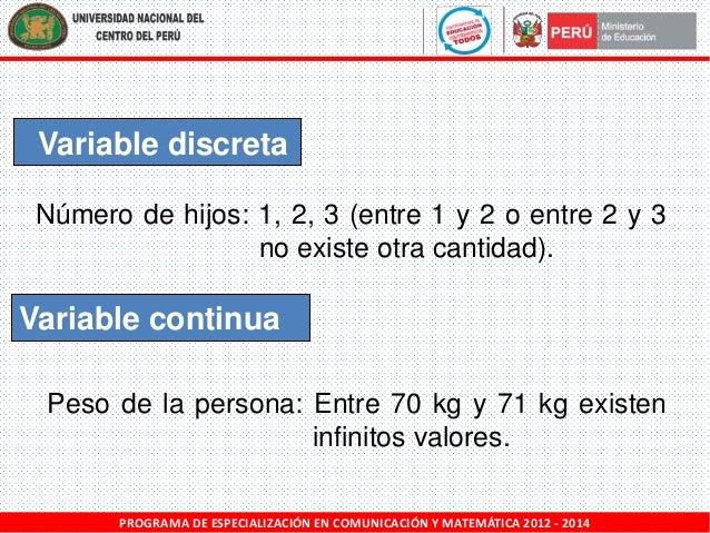 Variable discreta Número de hijos: 1, 2, 3 (entre 1 y 2 o entre 2 y 3 no existe otra cantidad).  Variable continua Peso de...