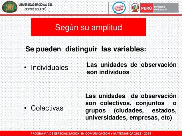 Según su amplitud Se pueden distinguir las variables: • Individuales  Las unidades de observación son individuos  • Colect...