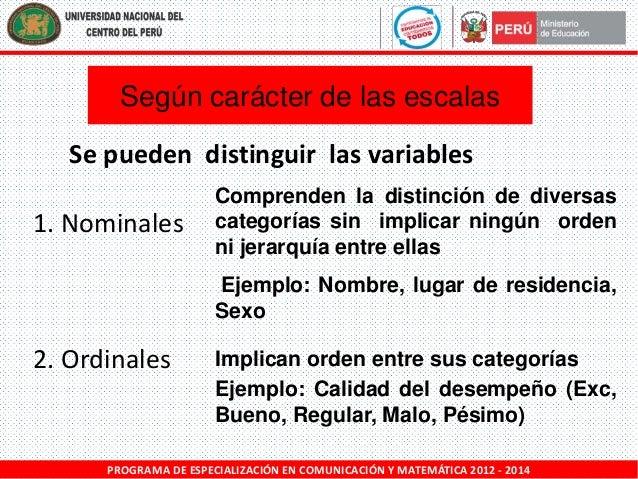Según carácter de las escalas Se pueden distinguir las variables 1. Nominales  Comprenden la distinción de diversas catego...