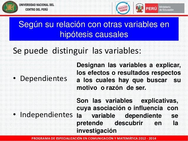 Según su relación con otras variables en hipótesis causales  Se puede distinguir las variables: • Dependientes  Designan l...