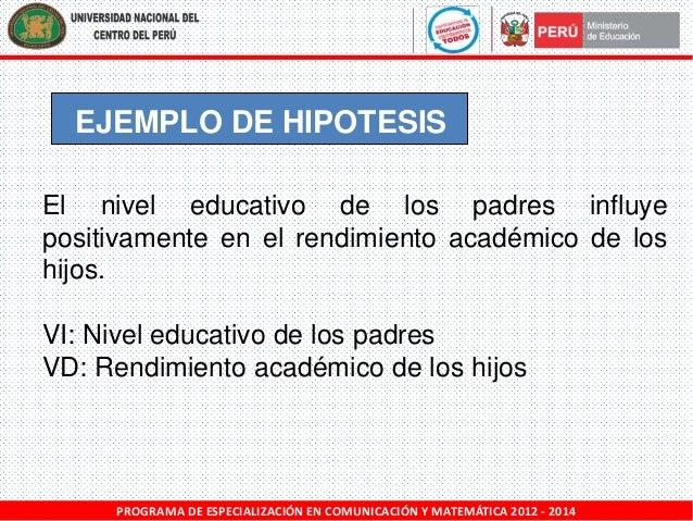 EJEMPLO DE HIPOTESIS El nivel educativo de los padres influye positivamente en el rendimiento académico de los hijos. VI: ...