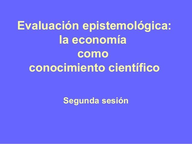 Evaluación epistemológica: la economía como conocimiento científico Segunda sesión