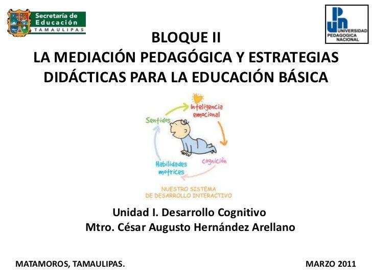 BLOQUE IILA MEDIACIÓN PEDAGÓGICA Y ESTRATEGIAS DIDÁCTICAS PARA LA EDUCACIÓN BÁSICA <br />Unidad I. Desarrollo Cognitivo <b...