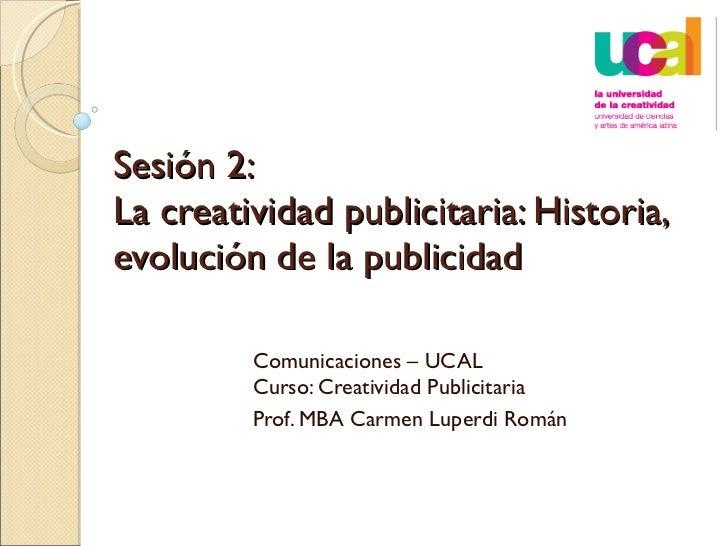 Sesión 2:  La creatividad publicitaria: Historia, evolución de la publicidad  Comunicaciones – UCAL Curso: Creatividad Pub...
