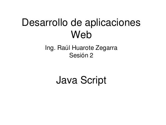 Java Script  Desarrollo de aplicaciones Web  Ing. Raúl Huarote Zegarra  Sesión 2