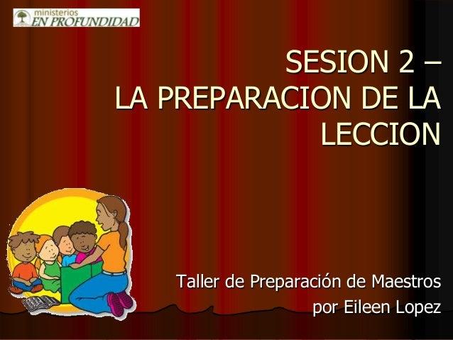 SESION 2 – LA PREPARACION DE LA LECCION Taller de Preparación de Maestros por Eileen Lopez