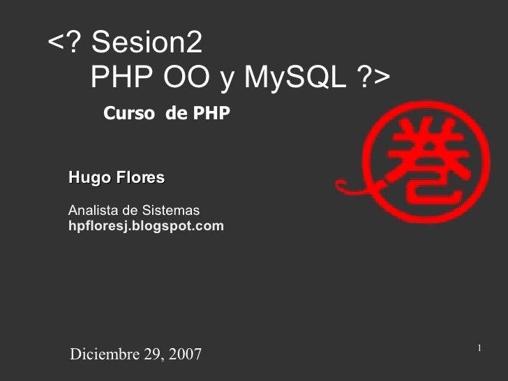 <? Sesion2    PHP OO y MySQL ?> Hugo Flores Analista de Sistemas hpfloresj.blogspot.com Curso  de PHP Diciembre 29, 2007