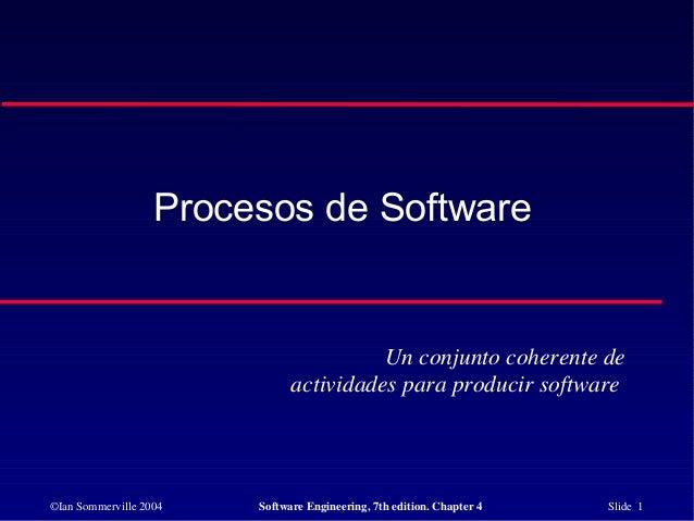 ©Ian Sommerville 2004 Software Engineering, 7th edition. Chapter 4 Slide 1 Procesos de Software Un conjunto coherente de a...