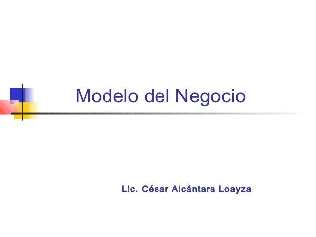 Modelo del Negocio    Lic. César Alcántara Loayza