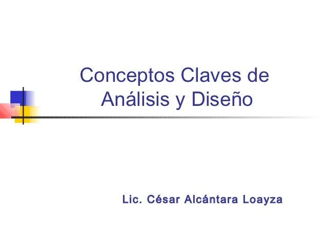 Conceptos Claves de  Análisis y Diseño    Lic. César Alcántara Loayza