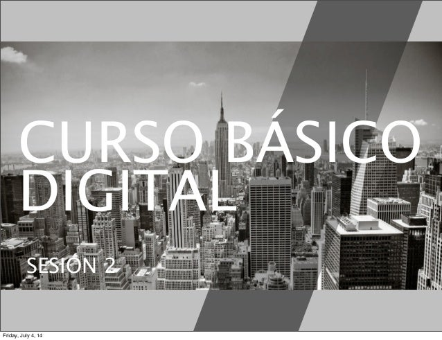 CURSO BÁSICO DIGITAL SESIÓN 2 Friday, July 4, 14