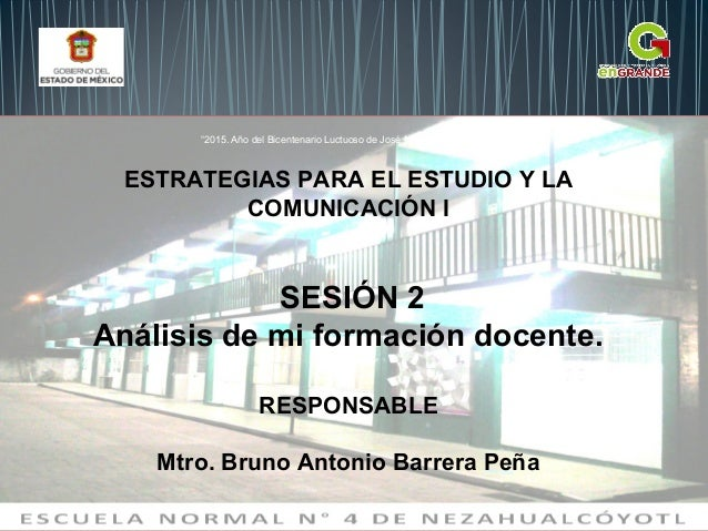 ESTRATEGIAS PARA EL ESTUDIO Y LA COMUNICACIÓN I SESIÓN 2 Análisis de mi formación docente. RESPONSABLE Mtro. Bruno Antonio...