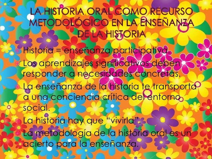 LA HISTORIA ORAL COMO RECURSO METODOLÓGICO EN LA ENSEÑANZA DE LA HISTORIA<br />Historia = enseñanza participativa.<br />Lo...
