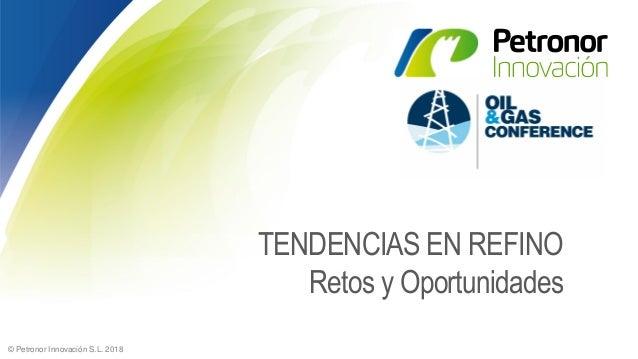 © Petronor Innovación S.L. 2018 TENDENCIAS EN REFINO Retos y Oportunidades