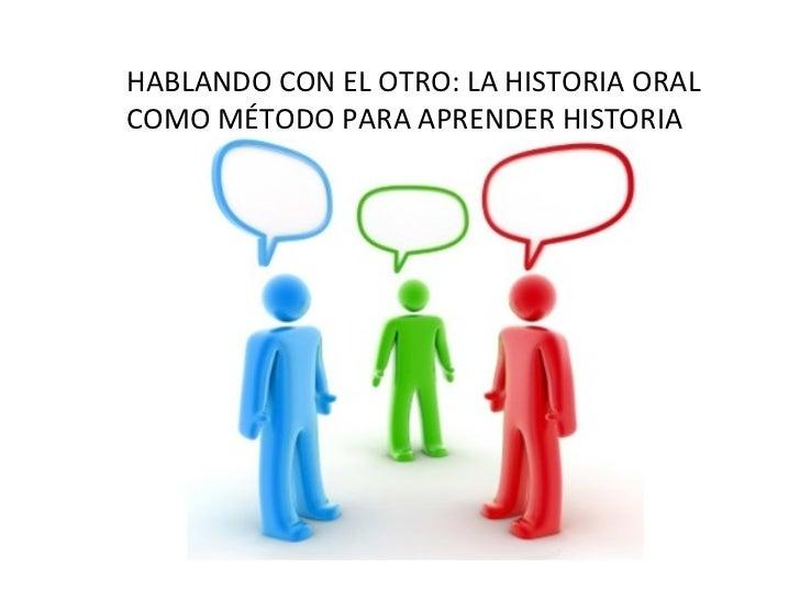HABLANDO CON EL OTRO: LA HISTORIA ORAL COMO MÉTODO PARA APRENDER HISTORIA