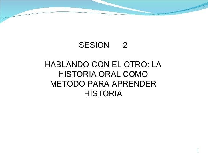 SESION  2 HABLANDO CON EL OTRO: LA HISTORIA ORAL COMO METODO PARA APRENDER HISTORIA