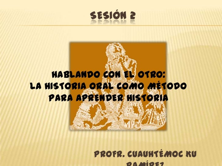 Sesión 2<br />HABLANDO CON EL OTRO:<br />LA HISTORIA ORAL COMO MÉTODO PARA APRENDER HISTORIA<br />PROFR. CUAUHTÉMOC KU RAM...