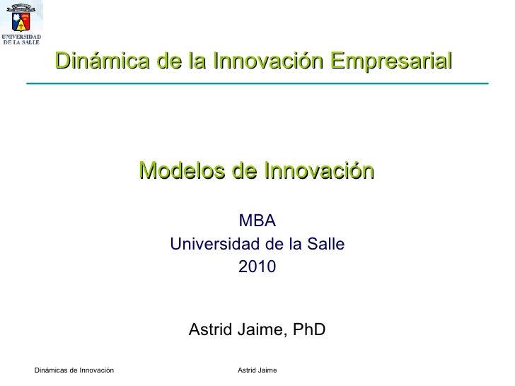 MBA Universidad de la Salle 2010 Astrid Jaime, PhD Dinámica de la Innovación Empresarial  Modelos de Innovación