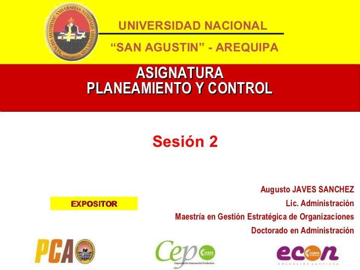 """ASIGNATURA PLANEAMIENTO Y CONTROL Sesión 2 UNIVERSIDAD NACIONAL """" SAN AGUSTIN"""" - AREQUIPA Augusto JAVES SANCHEZ Lic. Admin..."""