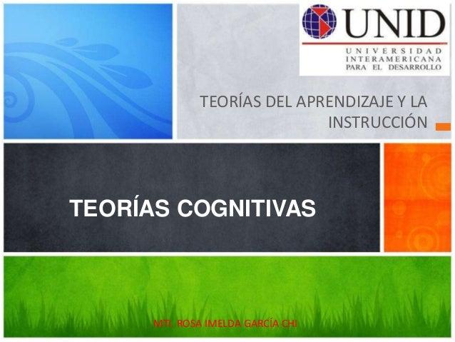TEORÍAS DEL APRENDIZAJE Y LA INSTRUCCIÓN TEORÍAS COGNITIVAS MTI. ROSA IMELDA GARCÍA CHI