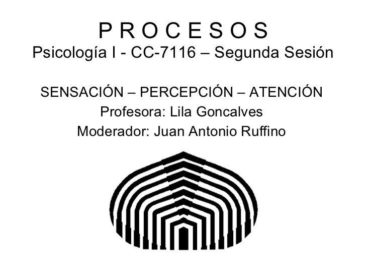 P R O C E S O S Psicología I - CC-7116 – Segunda Sesión SENSACIÓN – PERCEPCIÓN – ATENCIÓN Profesora: Lila Goncalves Modera...