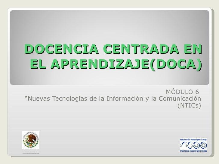 """DOCENCIA CENTRADA EN EL APRENDIZAJE(DOCA) MÓDULO 6  """" Nuevas Tecnologías de la Información y la Comunicación (NTICs) S ECR..."""