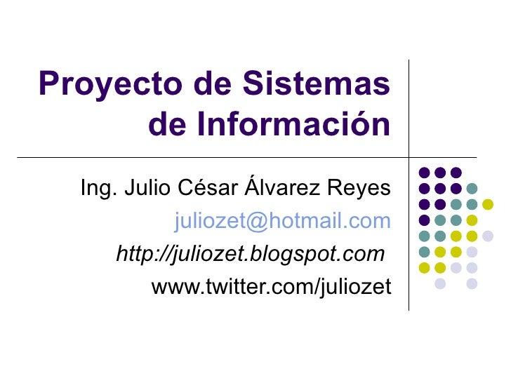 Proyecto de Sistemas de Información Ing. Julio César Álvarez Reyes [email_address] http://juliozet.blogspot.com   www.twit...