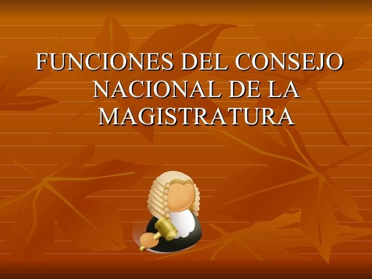 <ul><li>FUNCIONES DEL CONSEJO NACIONAL DE LA MAGISTRATURA </li></ul>