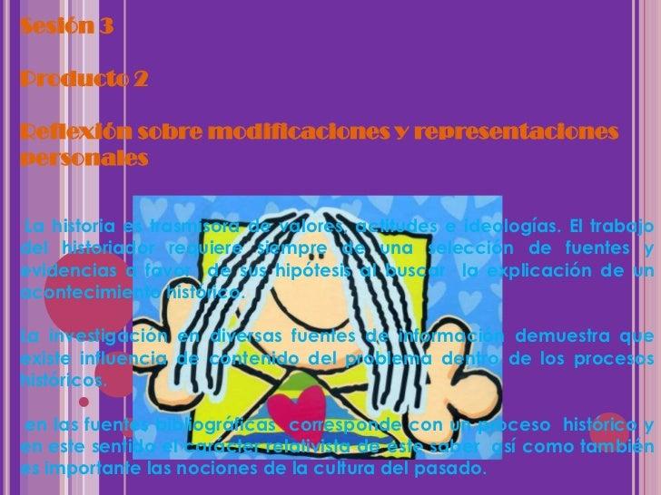 Sesión 3Producto 2Reflexión sobre modificaciones y representacionespersonalesLa historia es trasmisora de valores, actitud...