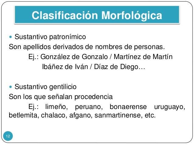 Clasificación Morfológica 12  Sustantivo patronímico Son apellidos derivados de nombres de personas. Ej.: González de Gon...
