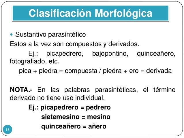 Clasificación Morfológica 13  Sustantivo parasintético Estos a la vez son compuestos y derivados. Ej.: picapedrero, bajop...