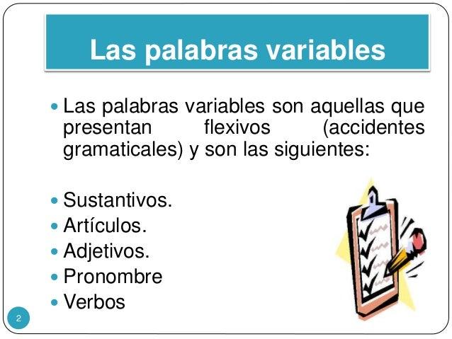 Las palabras variables  Las palabras variables son aquellas que presentan flexivos (accidentes gramaticales) y son las si...