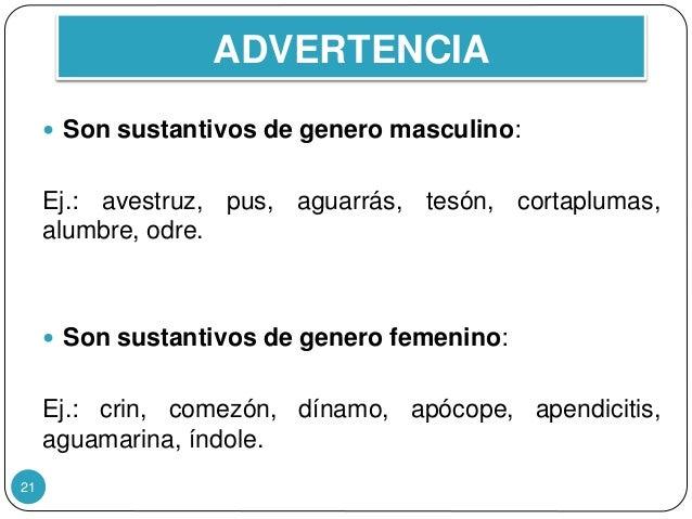 ADVERTENCIA 21  Son sustantivos de genero masculino: Ej.: avestruz, pus, aguarrás, tesón, cortaplumas, alumbre, odre.  S...