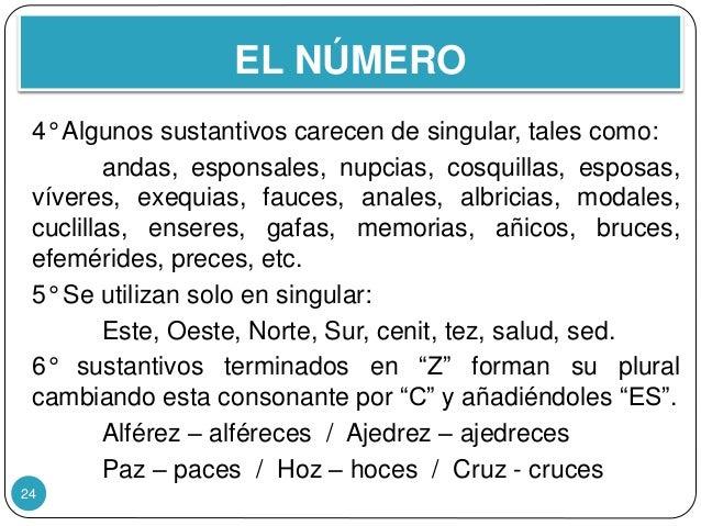 EL NÚMERO 24 4° Algunos sustantivos carecen de singular, tales como: andas, esponsales, nupcias, cosquillas, esposas, víve...