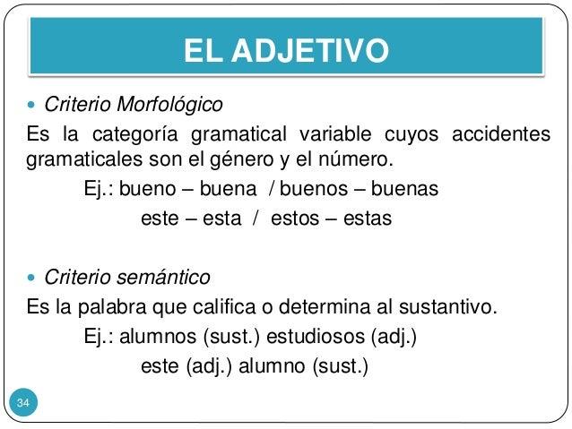 EL ADJETIVO 34  Criterio Morfológico Es la categoría gramatical variable cuyos accidentes gramaticales son el género y el...