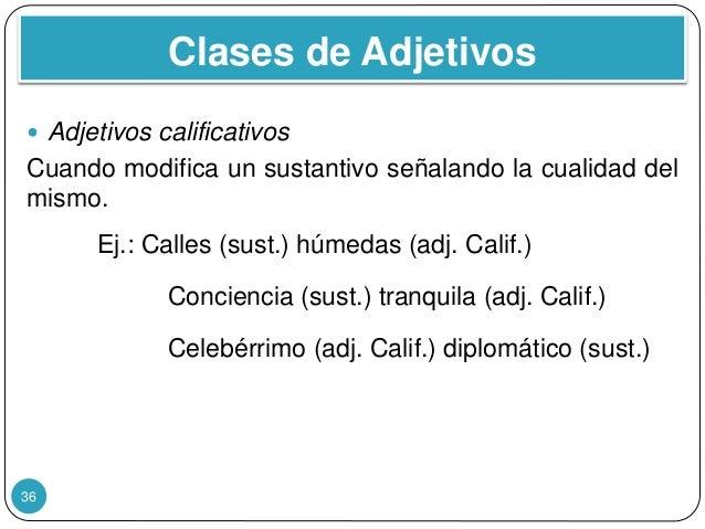 Clases de Adjetivos 36  Adjetivos calificativos Cuando modifica un sustantivo señalando la cualidad del mismo. Ej.: Calle...