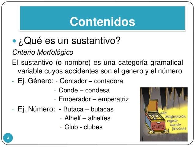 Contenidos  ¿Qué es un sustantivo? Criterio Morfológico El sustantivo (o nombre) es una categoría gramatical variable cuy...