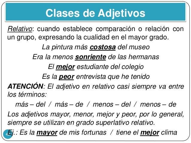 Clases de Adjetivos 42 Relativo: cuando establece comparación o relación con un grupo, expresando la cualidad en el mayor ...