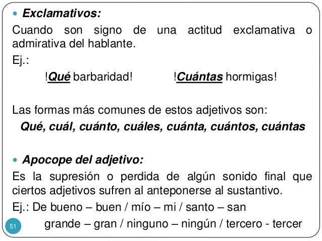 51  Exclamativos: Cuando son signo de una actitud exclamativa o admirativa del hablante. Ej.: !Qué barbaridad! !Cuántas h...