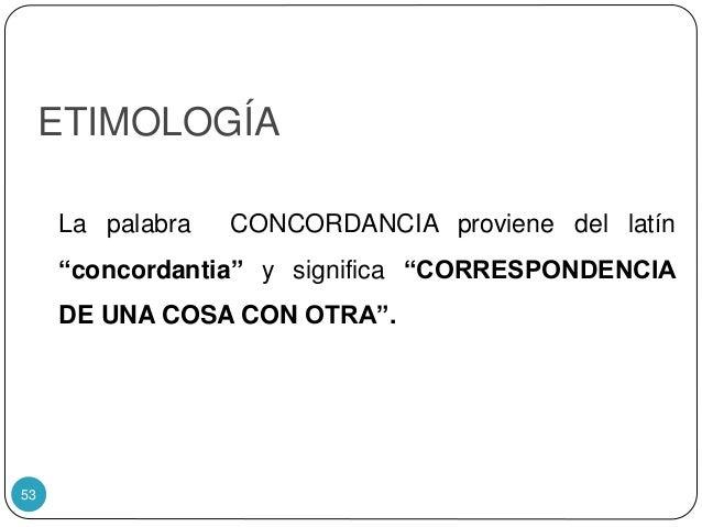 """ETIMOLOGÍA La palabra CONCORDANCIA proviene del latín """"concordantia"""" y significa """"CORRESPONDENCIA DE UNA COSA CON OTRA"""". 53"""