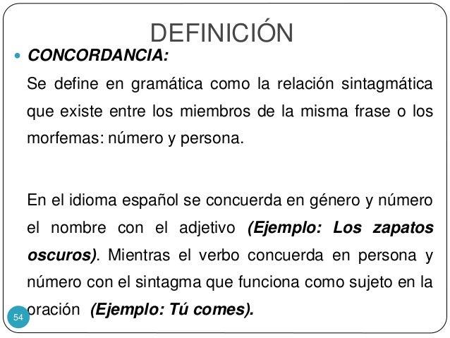 DEFINICIÓN  CONCORDANCIA: Se define en gramática como la relación sintagmática que existe entre los miembros de la misma ...