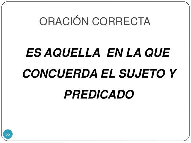 ORACIÓN CORRECTA ES AQUELLA EN LA QUE CONCUERDA EL SUJETO Y PREDICADO 55