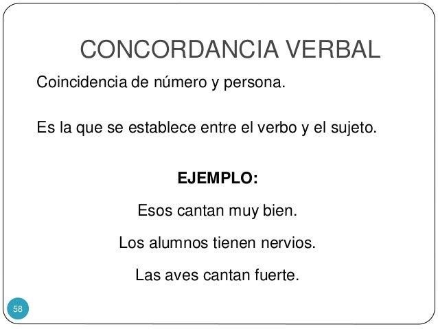 CONCORDANCIA VERBAL Coincidencia de número y persona. Es la que se establece entre el verbo y el sujeto. EJEMPLO: Esos can...