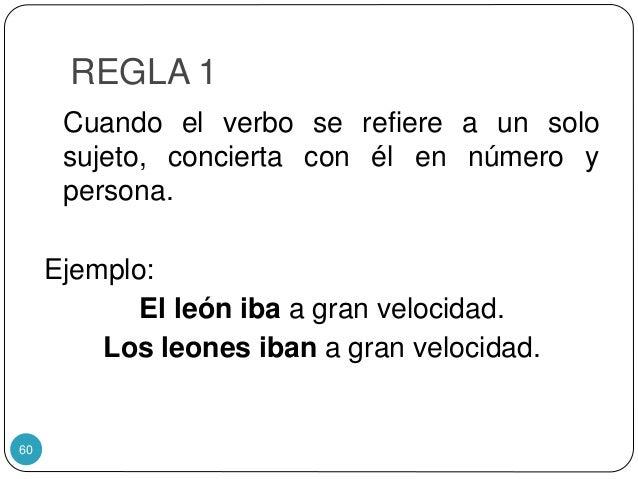 REGLA 1 Cuando el verbo se refiere a un solo sujeto, concierta con él en número y persona. Ejemplo: El león iba a gran vel...