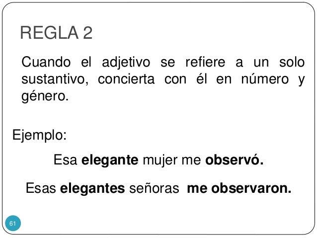 REGLA 2 Cuando el adjetivo se refiere a un solo sustantivo, concierta con él en número y género. Ejemplo: Esa elegante muj...