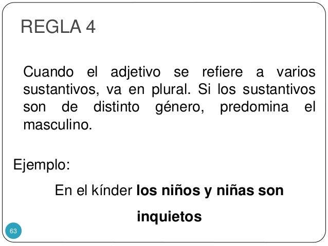 REGLA 4 Cuando el adjetivo se refiere a varios sustantivos, va en plural. Si los sustantivos son de distinto género, predo...