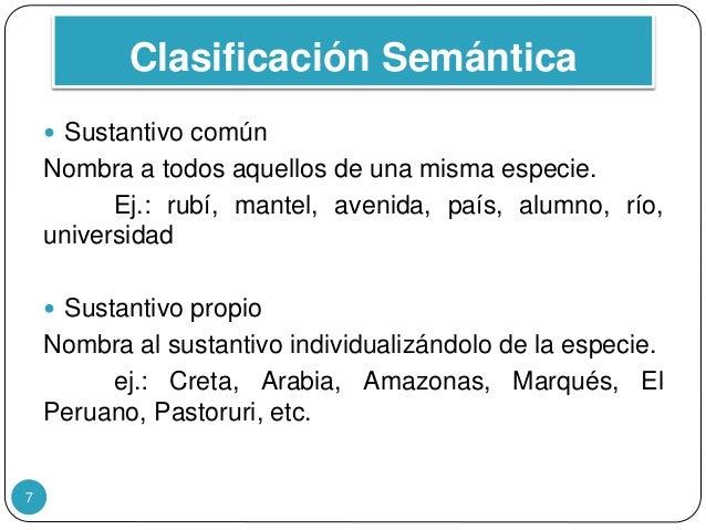 Clasificación Semántica 7  Sustantivo común Nombra a todos aquellos de una misma especie. Ej.: rubí, mantel, avenida, paí...