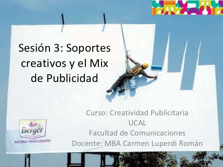 Sesión 3: Soportes creativos y el Mix de Publicidad Curso: Creatividad Publicitaria UCAL Facultad de Comunicaciones Docent...